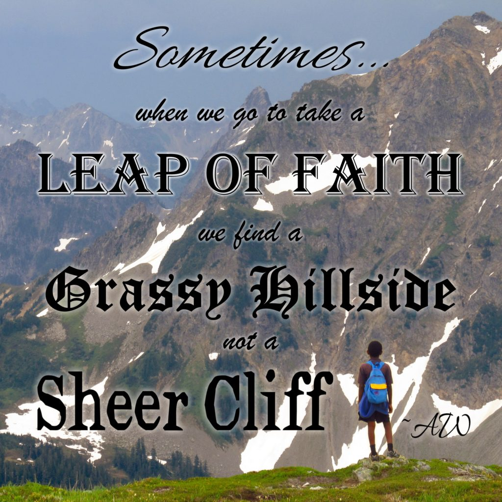 Sometimes, when we go to take a Leap of Faith, we find a Grassy Hillside, not a Sheer Cliff. -AW
